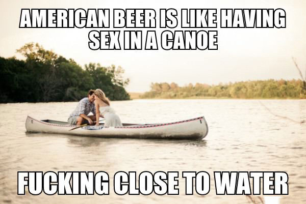 american beer is like having sex in a canoe, fucking close to water, meme, lol