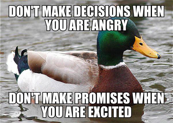 do not make decisions when you are angry, do not make promises when you are excited, actual advice mallard, meme