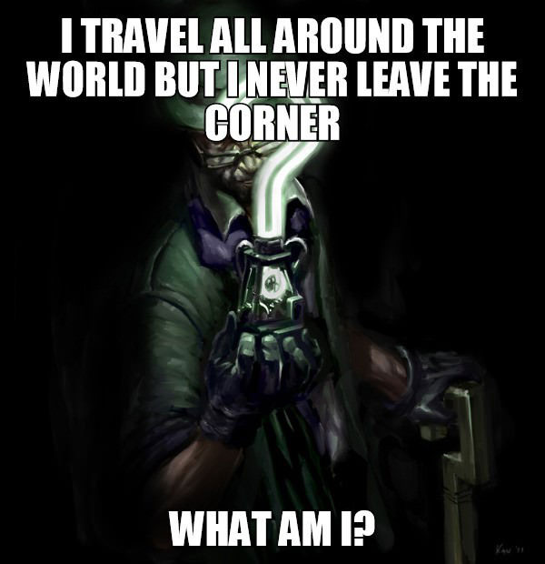 i travel all around the world but i never leave the corner, what am i?, riddle