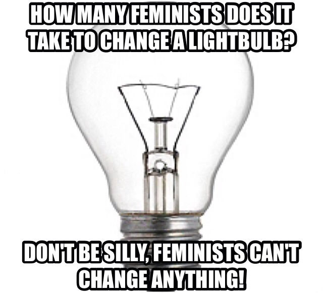 how many feminists does it take to change a lightbulb, don't be silly feminists can't change anything, meme, sexist joke