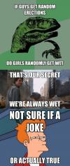if guys get random erections, do girls randomly get wet, that's our secret, we're always wet, not sure if a joke or actually true, philoceraptor, bruce banner, skeptical fry, meme