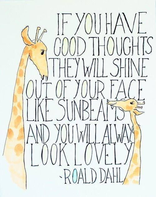if you have good thoughts they will shine out of your face like sunbeams, and you will always look lovely, roald dahl