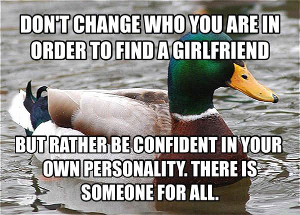 do not change who you are in order to find a girlfriend, but rather be confident in your own personality, there is someone for all, actual advice mallard, meme