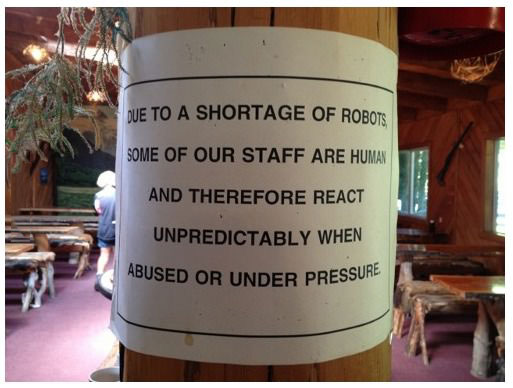 due to a shortage of robots, some of our staff are human and therefor react unpredictably when abused or under pressure, sign at a restaurant
