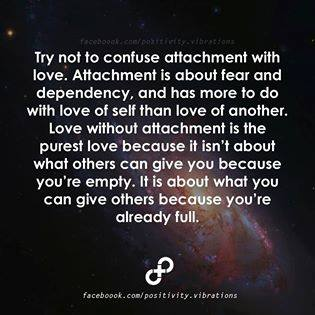 try not to confuse attachment with love, love without attachment is the purest love because it isn't about what others can give you because you are empty, it is about what you can give others because you are full