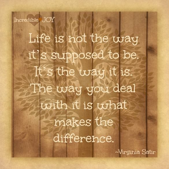 life is not the way it is supposed to be, it is the way it is, the way you deal with it is what makes the difference, virginia satir