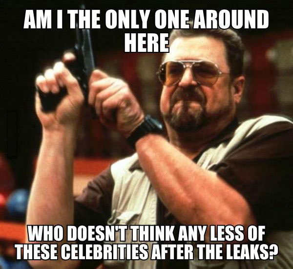 am i the only one around here who doesn't think any less of these celebrities after the leaks?, meme