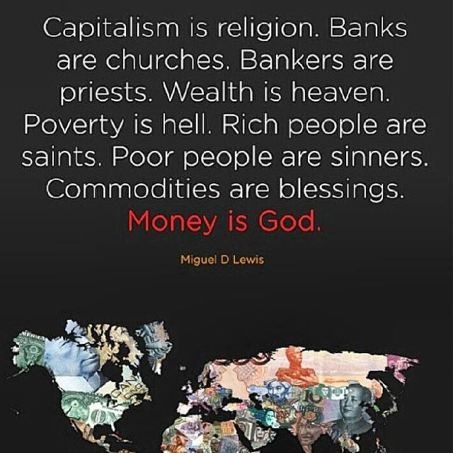 capitalism is religion, banks are churches, bankers are priests, wealth is heaven poverty is hell, rich people are saints and poor people are sinners, commodities are blessings, money is god, miguel d lewis