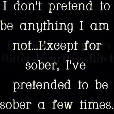 i don't pretend to be anything that i am not, expect for sober, i have pretended to be sober a few times