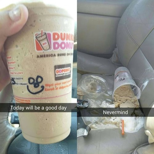 today will be a good day, nevermind, dunkin donuts ice coffee spilled on backseat of car, fail