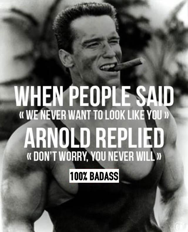 when people said, we never want to look like you, arnold replied, don't worry you never will, 100% badass