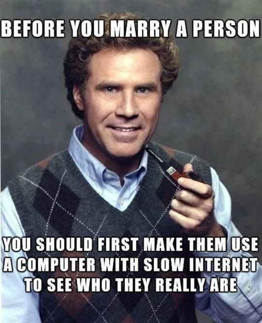 before you marry a person, you should first make them use a computer with slow internet to see who they really are, meme