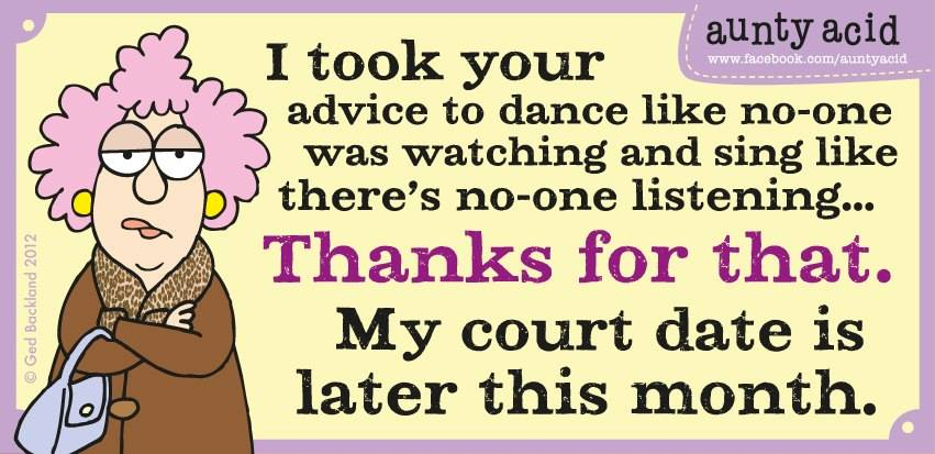 i took your advice to dance like no one was watching and sing like there is no one listening, thanks for that my court date is later this month, aunty acid