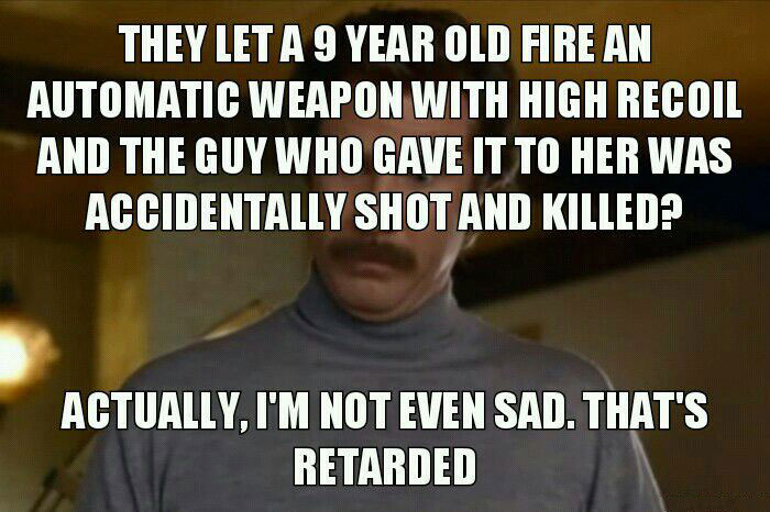 they let a 9 year old fire an automatic weapon with high recoil and the guy who gave it to her was accidentally shot and killed, actually i'm not even sad that's retarded, meme
