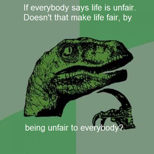 if everybody says life is unfair, doesn't that make life fair by being unfair to everybody?, philoceraptor