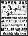 women are angels and when someone breaks our wings we continue to fly on a broomstick because we are flexible like that