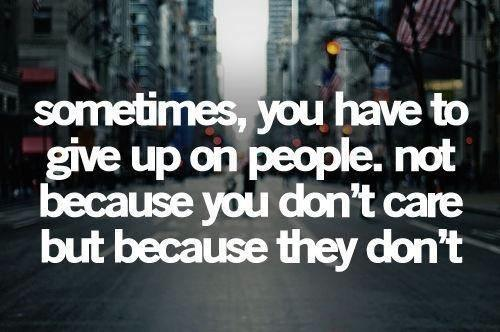 sometimes you have to give up on people, not because you don't care but because they don't