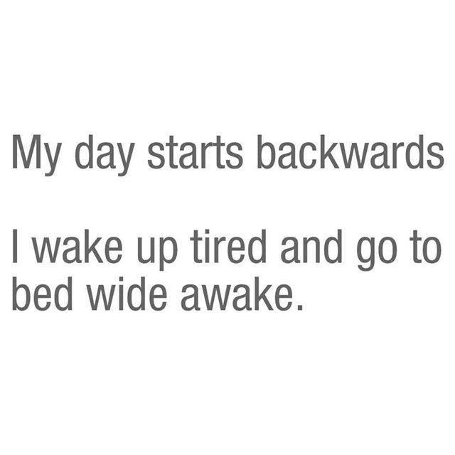 my day starts backwards, i wake up tied and go to bed wide awake