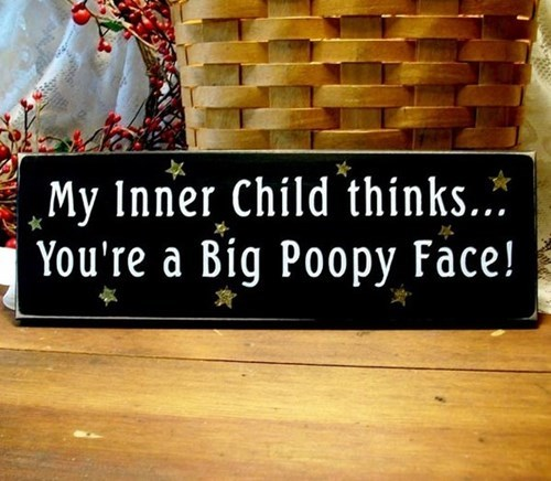 my inner child thinks you are a big poopy face