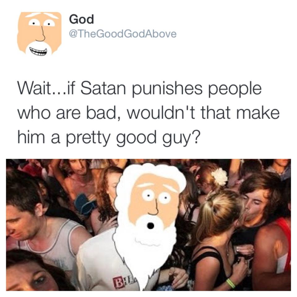wait... if satan punishes people that are bad, wouldn't that make him a pretty good guy?, thegoodgodabove, twitter