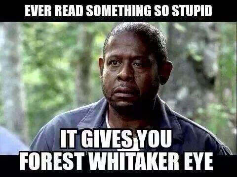 ever read something so stupid it gives you forest whitaker eye, meme