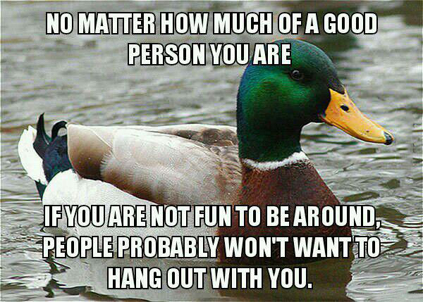 no matter how much of a good person you are, if you are not fun to be around people probably won't want to hang out with you, actual advice mallard
