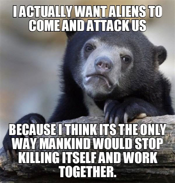 i actually want aliens to come and attack us, because i think its the only way mankind would stop killing itself and work together, confession bear, meme