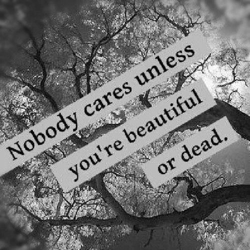 nobody cares unless you're beautiful or dead