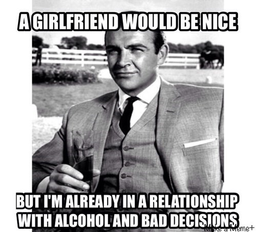 a girlfriend would be nice but i'm already in a relationship with alcohol and bad decisions, meme