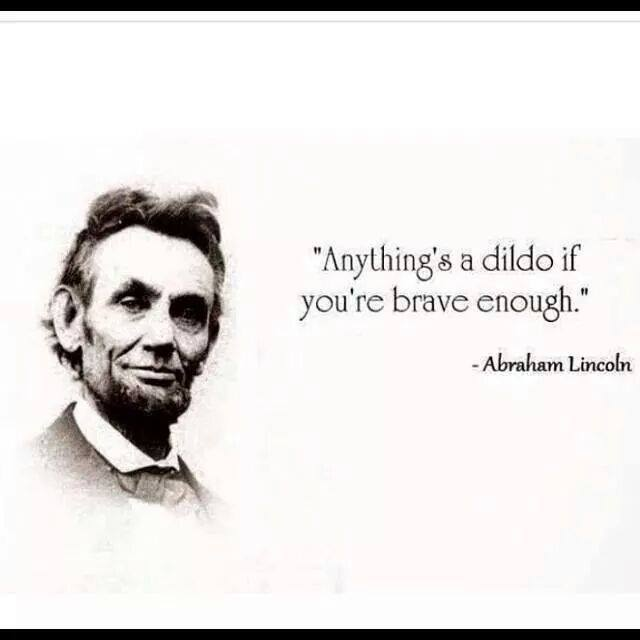 anything's a dildo if you're brave enough, abraham lincoln
