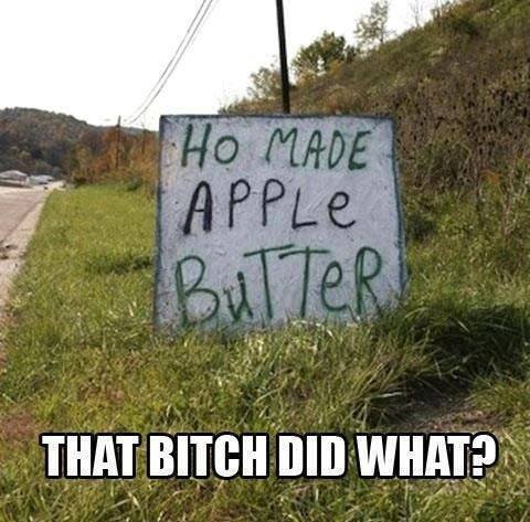 ho made apple butter, that bitch did what?, meme, spelling fail on sign