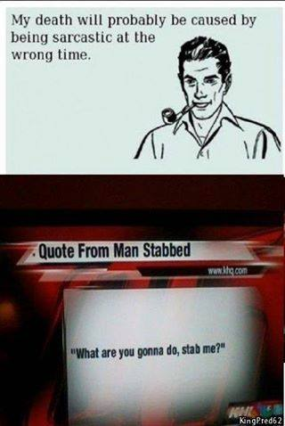 my death will probably be caused by being sarcastic at the wrong time, what are you gonna do, stab me?, card, irony