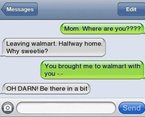 when parents text, mom where are you, leaving walmart halfway home why sweetie?, you brought me to walmart with you, fail