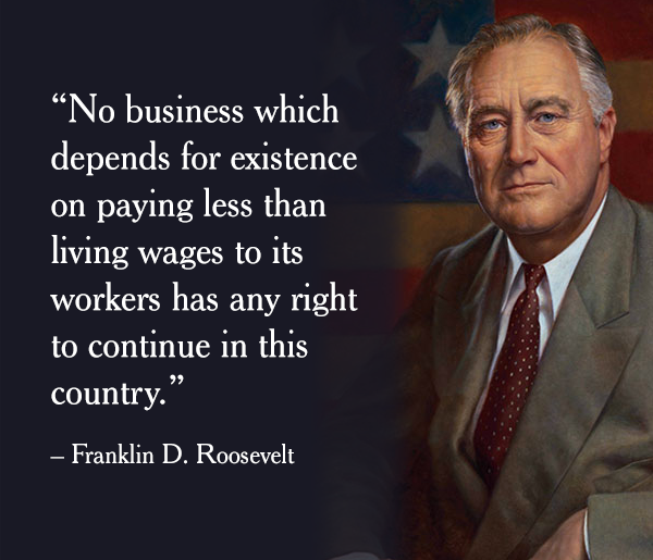 no business which depends for existence on paying less than living wages to its workers has any right to continue in this country, franklin d roosevelt