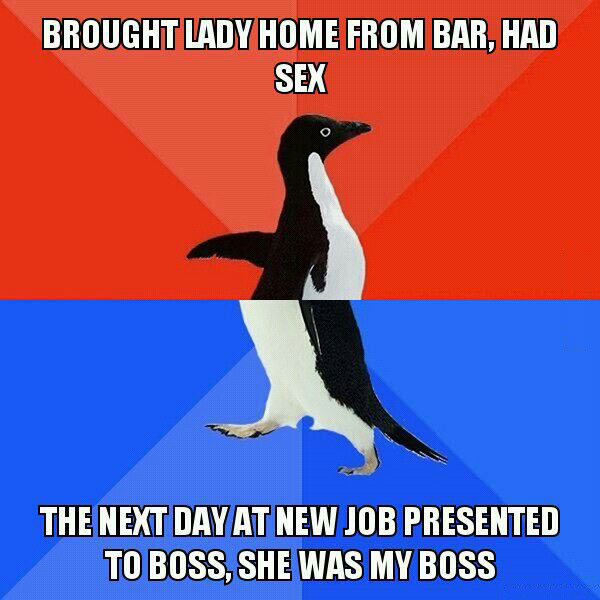 brought lady home from bar and had sex, the next day at new job presented to boss, she was my boss, socially awkward penguin, meme