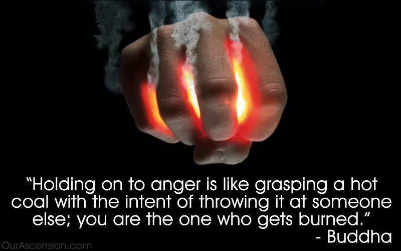 holding on to anger is like grasping a hot coal with the intent of throwing it at someone else, you are the one who gets burned, buddha