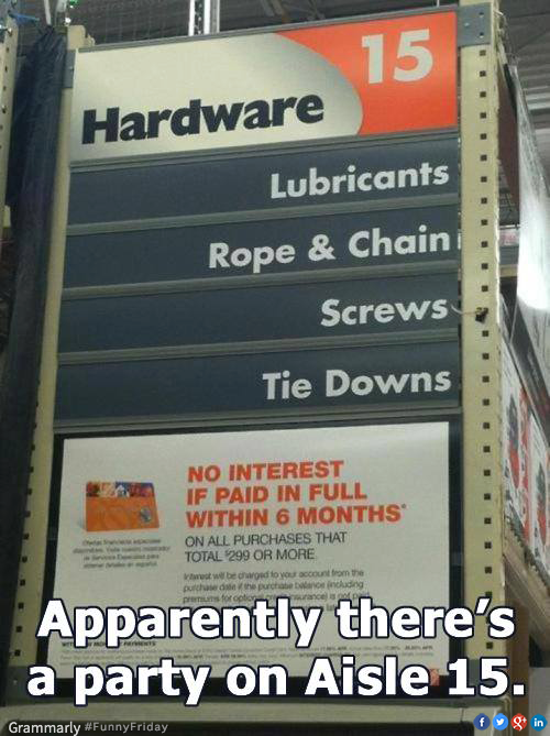apparently there is a party on aisle 15, lubricants, rope and chains, screws, tie downs