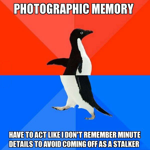 photographic memory, have to act like i don't remember minute details to avoid coming off as a stalker, socially awkward penguin, meme