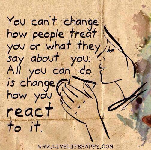 you can't change how people treat you or what they say about you, all you can do is change how you react to it