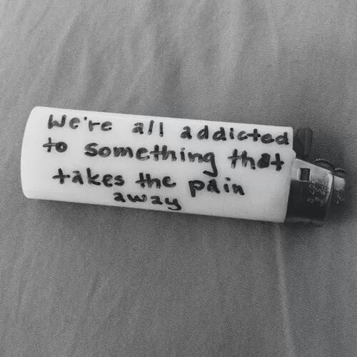 we are all addicted to something that takes away the pain, writing on a lighter