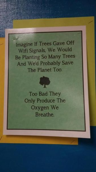 imagine if trees gave off free wifi signals, too bad they only produce the oxygen we need to breathe