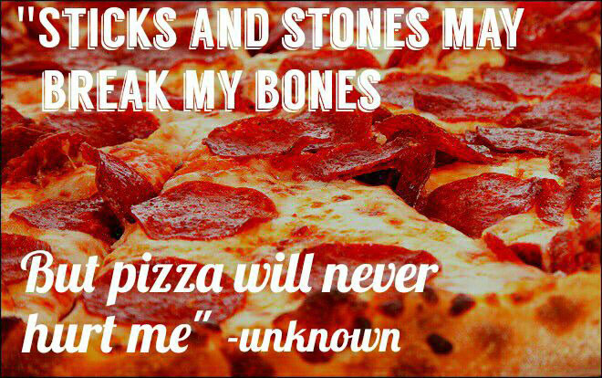 sticks and stones may break my bones, but pizza will never hurt me