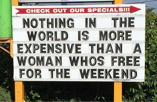 nothing in the world is more expensive than a woman who is free for the weekend, sign, lol