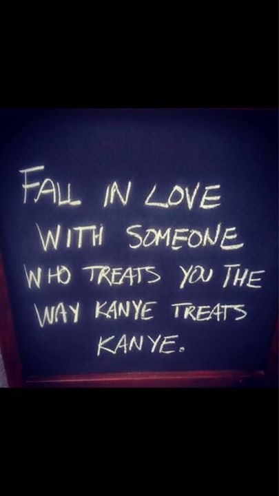 fall in love with someone who treats you the way kanye treats kanye