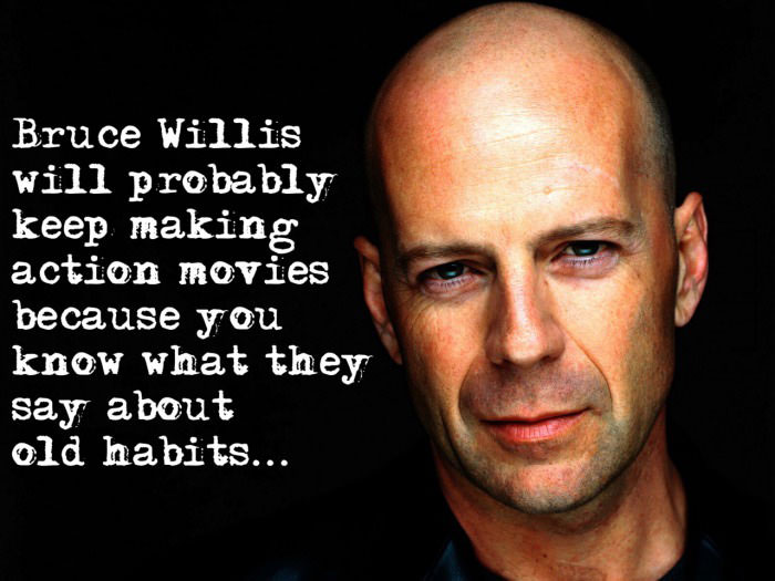 bruce willis will probably keep making action movies, you know what they say about old habits, die hard