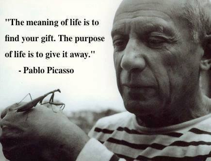 the meaning of life is to find your gift, the purpose of life is to give it away, pablo picasso