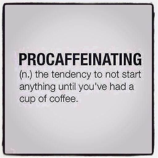 procaffeinating, the tendence to not start anything until you've had a cup of coffee