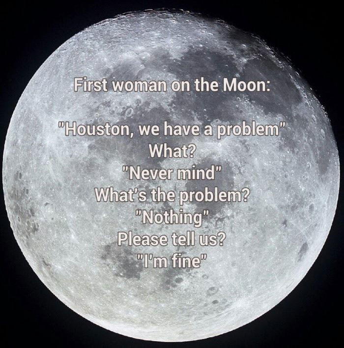 first woman on the moon, houston we have a problem, what's the problem, nothing i'm fine
