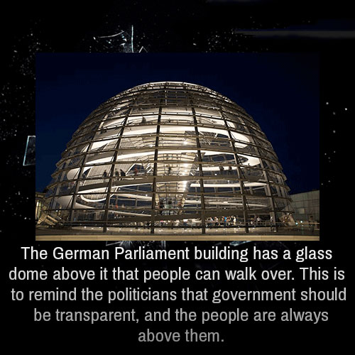 the german parliament building has a glass dome above it that people can walk over, this is to remind the politicians that government should be transparent, and the people are always above them