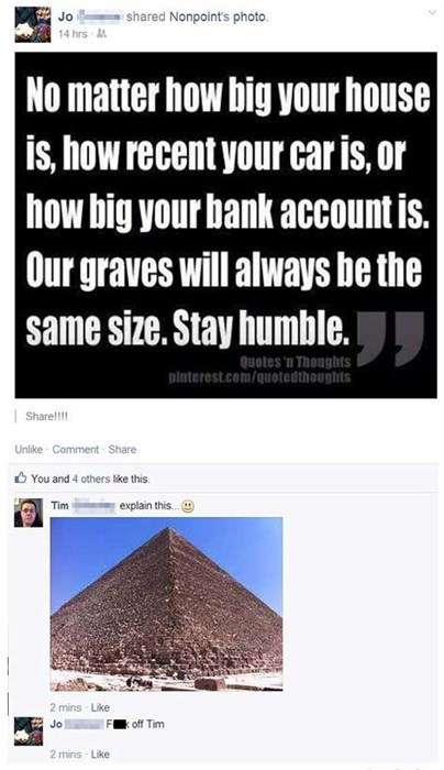 no matter how big your house is, how recent your car is, how big your bank account is, our graves will all be the same size, explain the pyramids then, fuck off tim